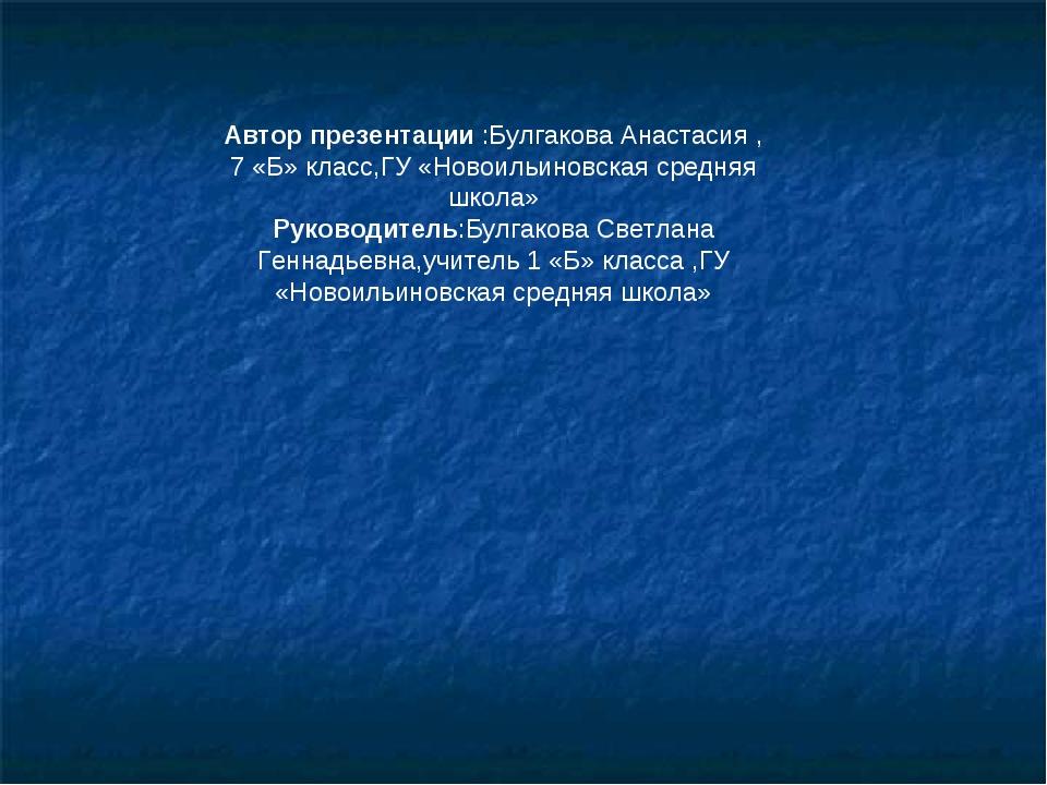 Автор презентации :Булгакова Анастасия , 7 «Б» класс,ГУ «Новоильиновская сре...