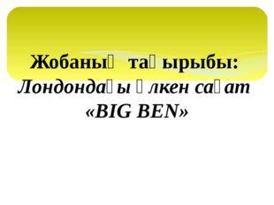 Жобаның тақырыбы: Лондондағы үлкен сағат «BIG BEN»