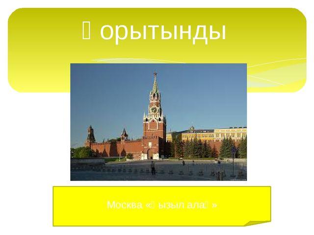 Қорытынды Москва «Қызыл алаң»