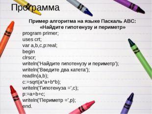 Программа Пример алгоритма на языке Паскаль ABC: «Найдите гипотенузу и периме