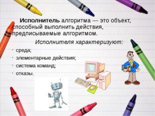 Исполнитель алгоритма — это объект, способный выполнить действия, предписыва
