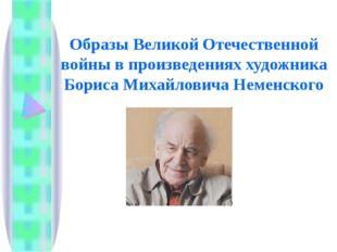 Образы Великой Отечественной войны в произведениях художника Бориса Михайлови