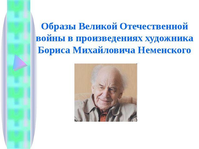 Образы Великой Отечественной войны в произведениях художника Бориса Михайлови...