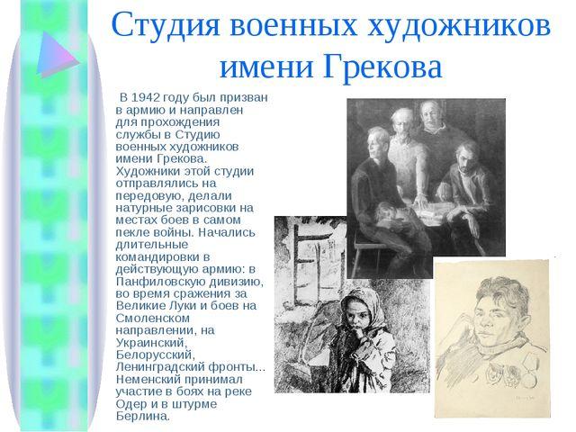 Студия военных художников имени Грекова  В 1942 году был призван в армию и н...