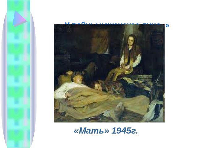 « У войны неженское лицо..» «Мать» 1945г.