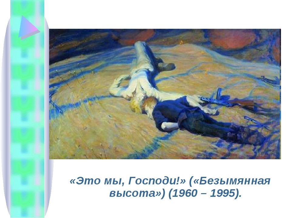 «Это мы, Господи!» («Безымянная высота») (1960 – 1995).