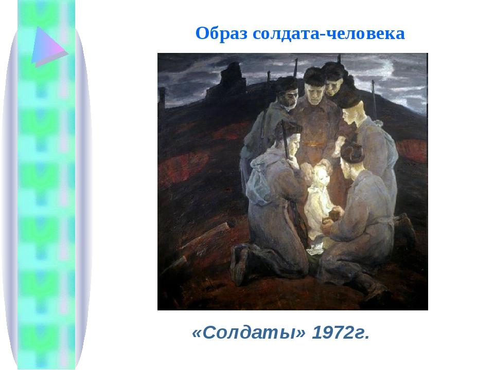 Образ солдата-человека «Солдаты» 1972г.