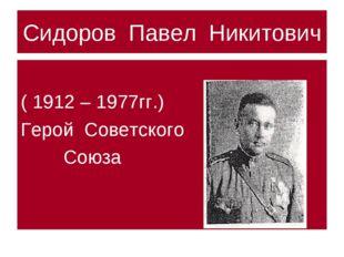 Сидоров Павел Никитович ( 1912 – 1977гг.) Герой Советского Союза