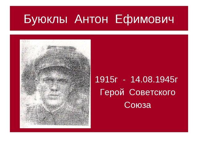 Буюклы Антон Ефимович 1915г - 14.08.1945г Герой Советского Союза
