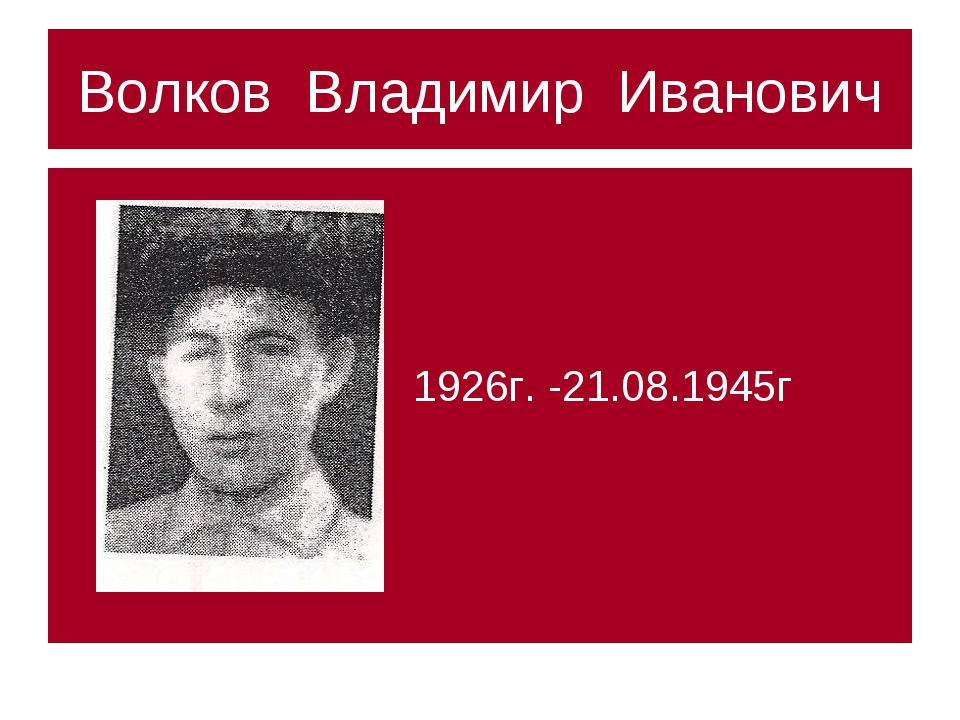 Волков Владимир Иванович 1926г. -21.08.1945г