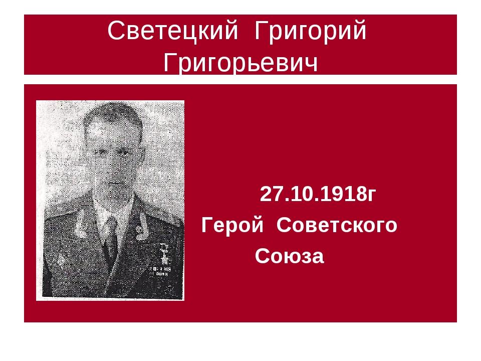 Светецкий Григорий Григорьевич 27.10.1918г Герой Советского Союза