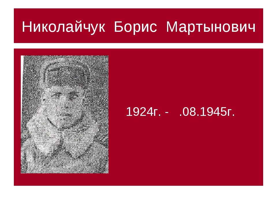 Николайчук Борис Мартынович 1924г. - .08.1945г.