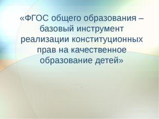 «ФГОС общего образования –базовый инструмент реализации конституционных прав