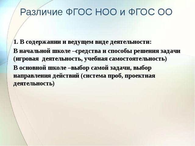 Различие ФГОС НОО и ФГОС ОО 1. В содержании и ведущем виде деятельности: В на...