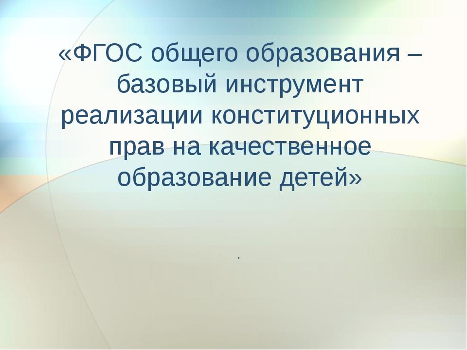 «ФГОС общего образования –базовый инструмент реализации конституционных прав...