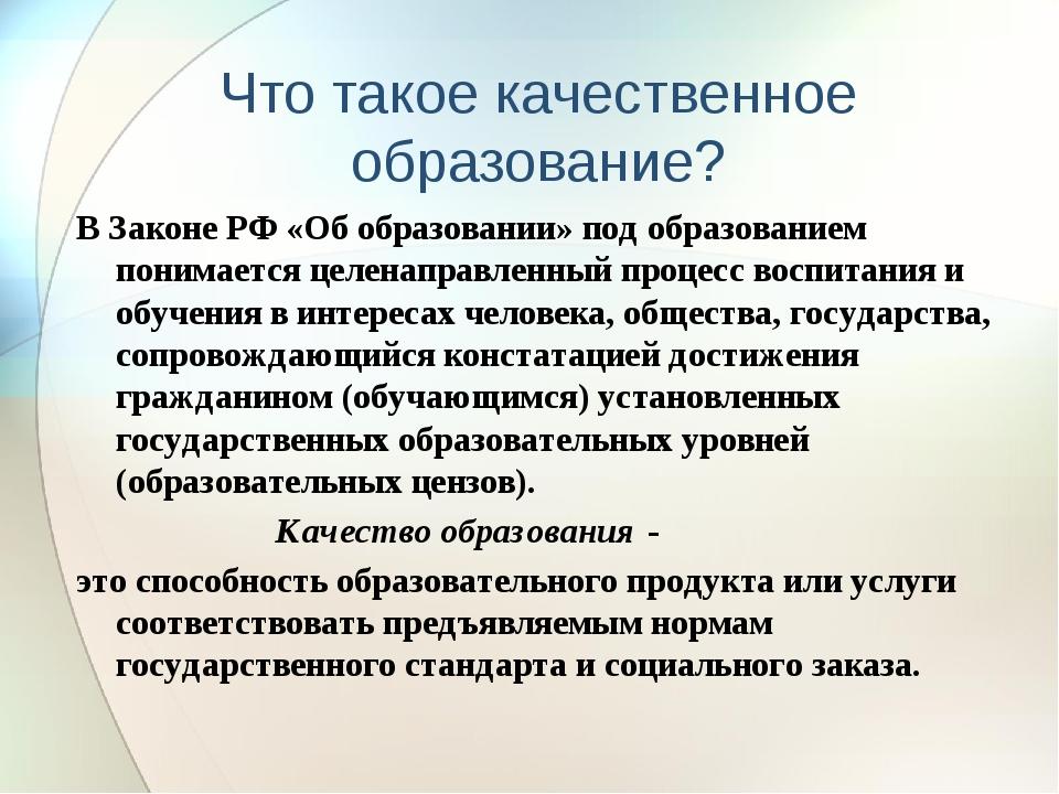 Что такое качественное образование? В Законе РФ «Об образовании» под образова...
