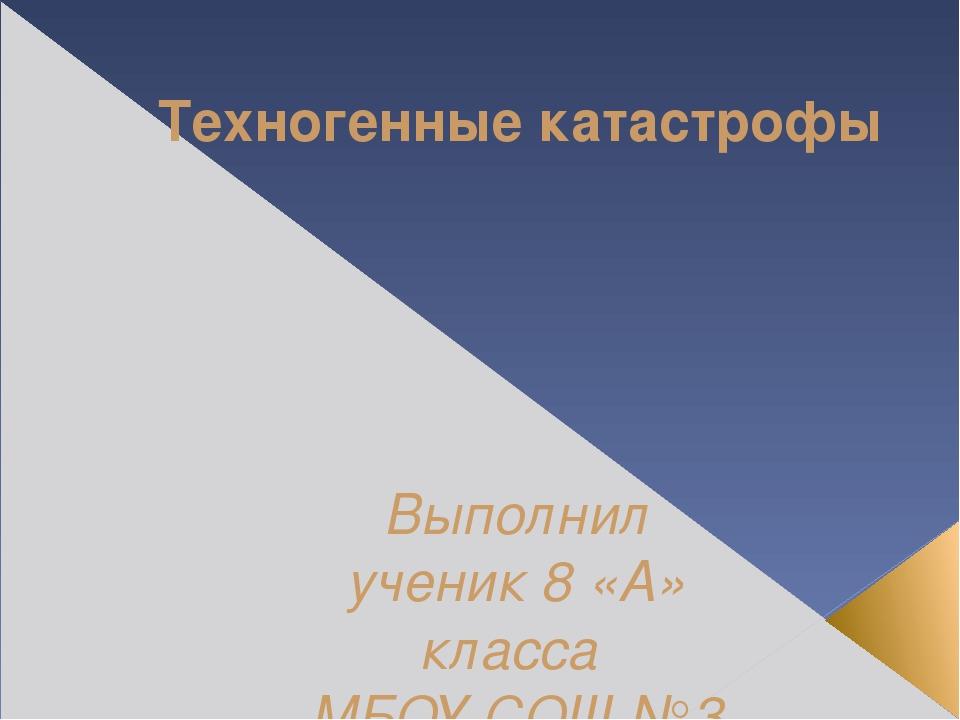 Техногенные катастрофы Выполнил ученик 8 «А» класса МБОУ СОШ №3 Жуков Даниил...