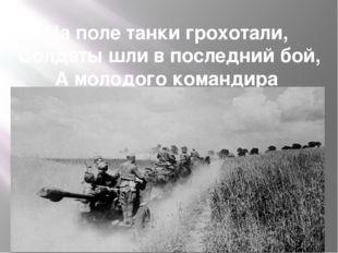 На поле танки грохотали, Солдаты шли в последний бой, А молодого командира Не