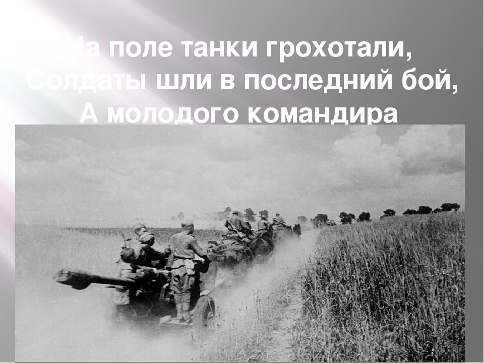 На поле танки грохотали, Солдаты шли в последний бой, А молодого командира Не...