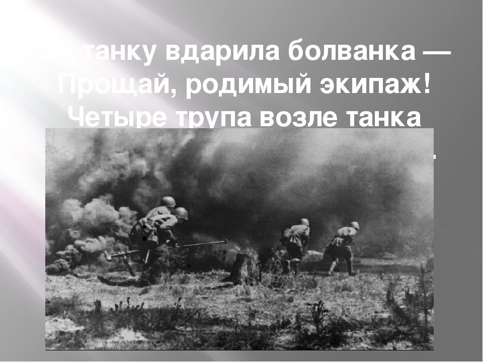 По танку вдарила болванка — Прощай, родимый экипаж! Четыре трупа возле танка...