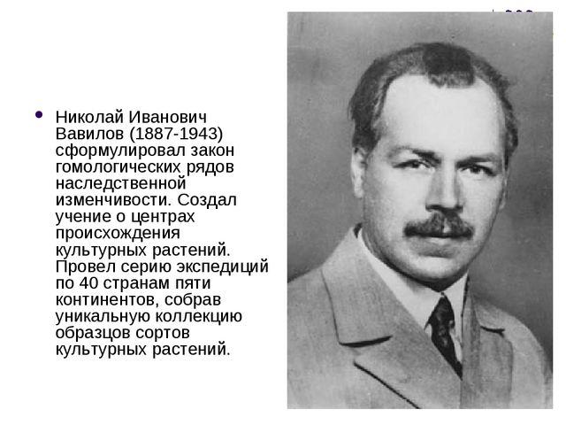 Николай Иванович Вавилов (1887-1943) сформулировал закон гомологических рядов...
