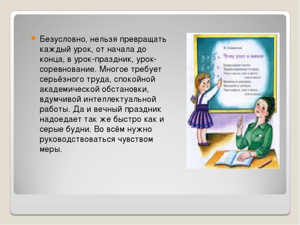 Безусловно, нельзя превращать каждый урок, от начала до конца, в урок-праздни...