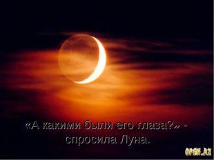 «А какими были его глаза?» - спросила Луна.