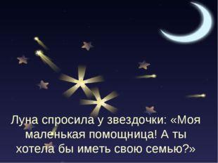 Луна спросила у звездочки: «Моя маленькая помощница! А ты хотела бы иметь сво