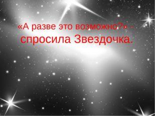 «А разве это возможно?» - спросила Звездочка.