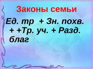 Законы семьи Ед. тр + Зн. похв. + +Тр. уч. + Разд. благ