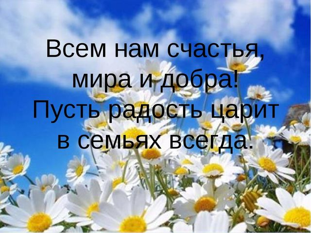 Всем нам счастья, мира и добра! Пусть радость царит в семьях всегда.