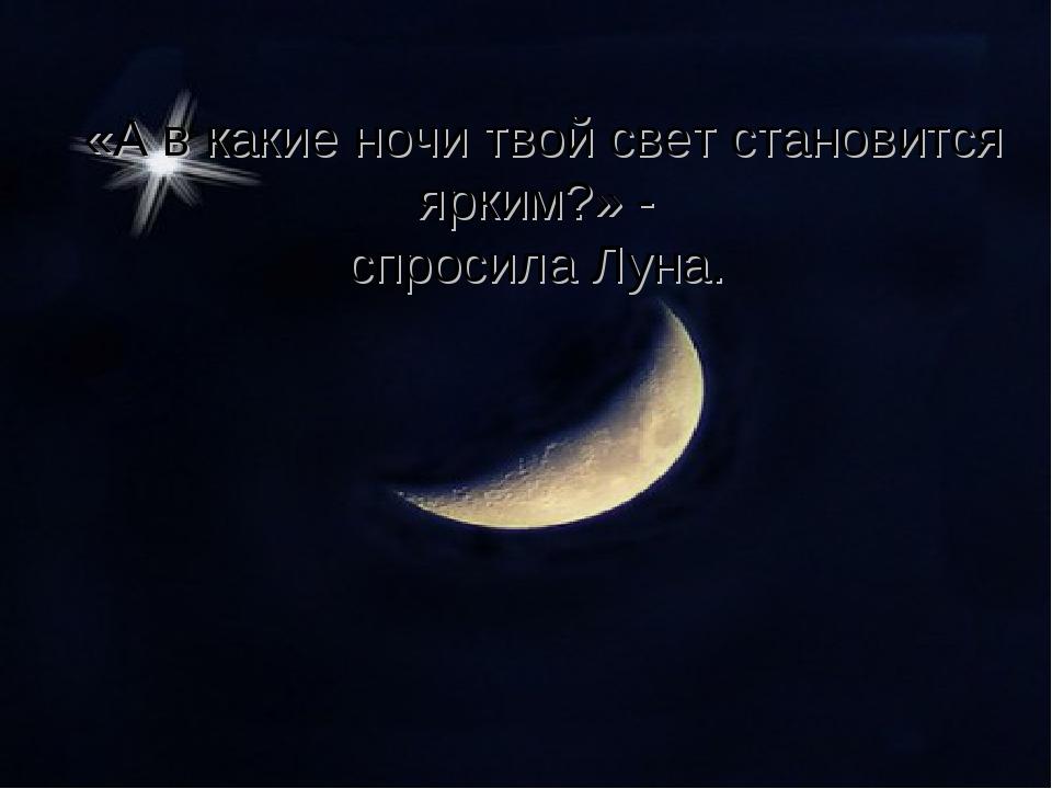 «А в какие ночи твой свет становится ярким?» - спросила Луна.