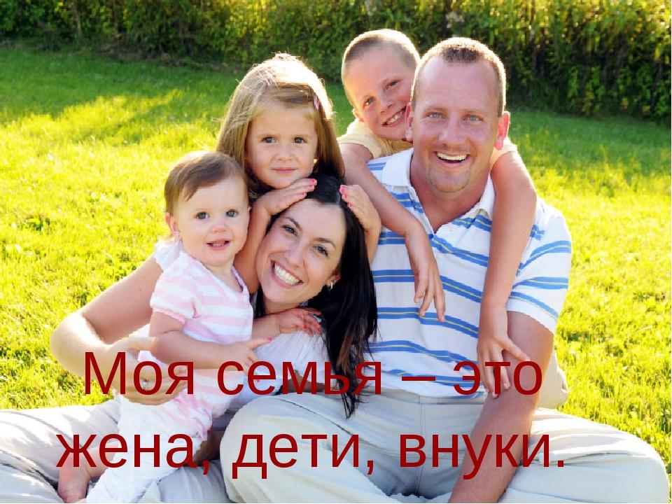 Моя семья – это жена, дети, внуки.