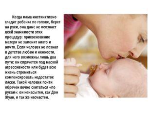 Когда мама инстинктивно гладит ребенка по голове, берет на руки, она даже не