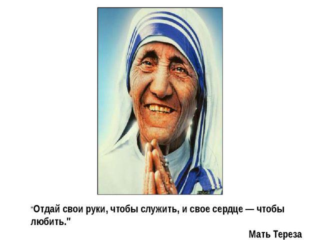 """""""Отдай свои руки, чтобы служить, и свое сердце — чтобы любить."""" Мать Тереза"""