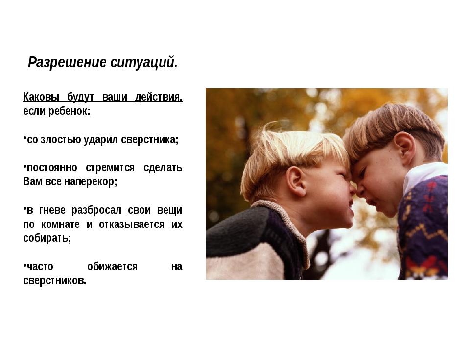 Разрешение ситуаций. Каковы будут ваши действия, если ребенок: со злостью уда...