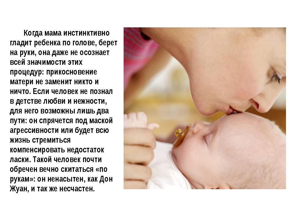 Когда мама инстинктивно гладит ребенка по голове, берет на руки, она даже не...