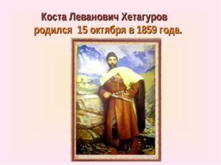 Коста Леванович Хетагуров родился 15 октября в 1859 года.