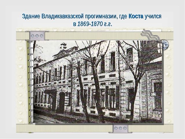 Здание Владикавказской прогимназии, где Коста учился в 1869-1870 г.г.