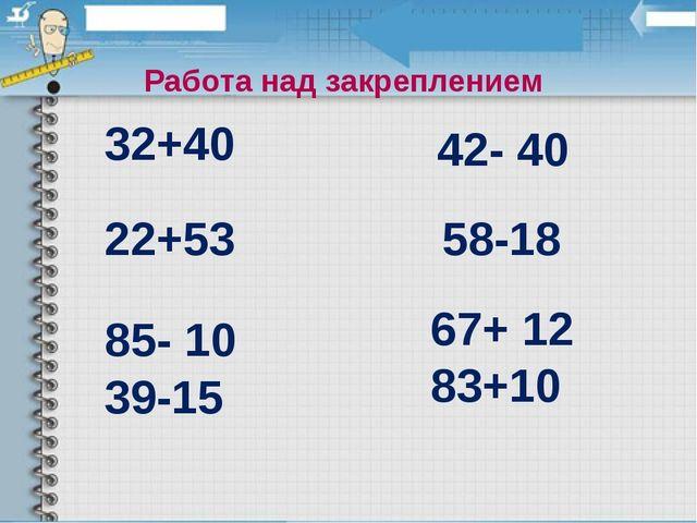 85- 10 39-15 22+53 32+40 58-18 42- 40 67+ 12 83+10 Работа над закреплением