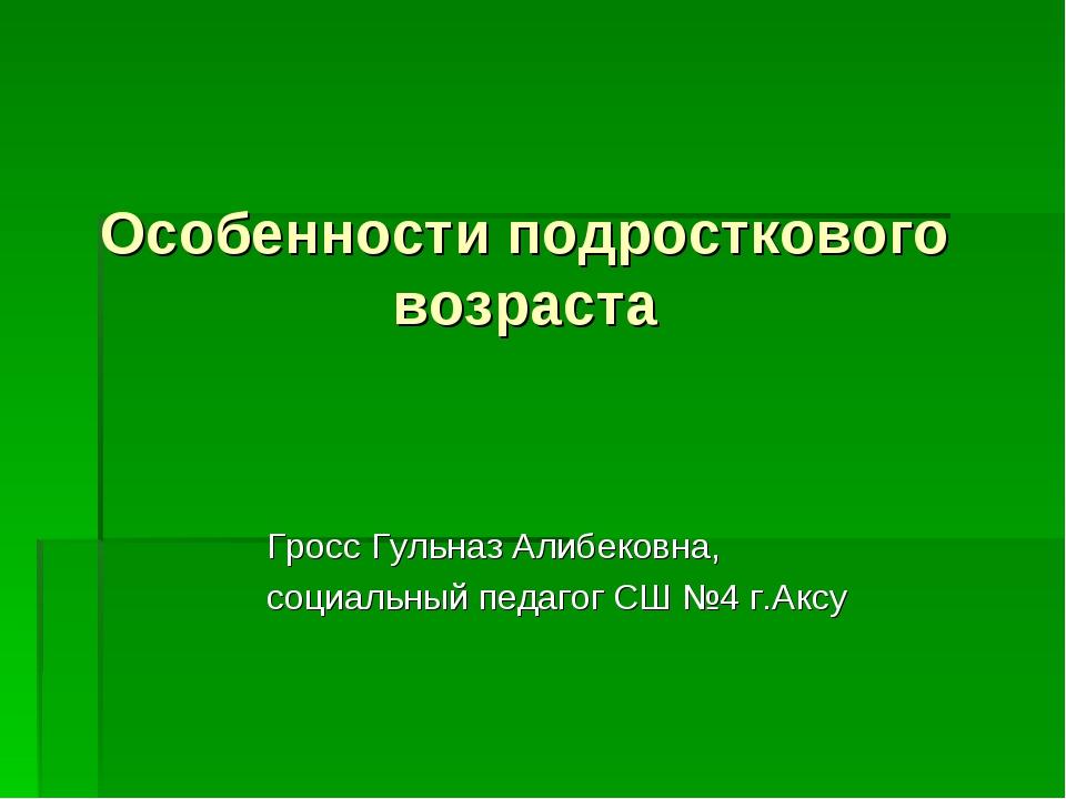 Особенности подросткового возраста Гросс Гульназ Алибековна, социальный педа...