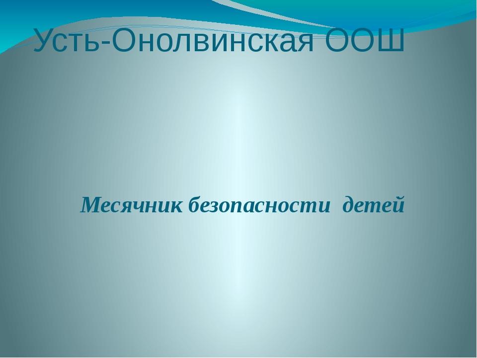 Усть-Онолвинская ООШ Месячник безопасности детей 2015