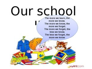 Our school life The more we learn, the more we know. The more we know, the mo