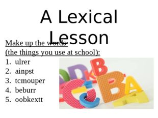 A Lexical Lesson Make up the words (the things you use at school): 1. ulrer 2