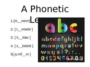 A Phonetic Lesson 1.[ni__neim] 2. [ t__mteibl ] 3. [ h__lidei ] 4. [ s__bdзik