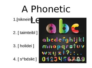 A Phonetic Lesson 1.[nikneim] 2. [ taimteibl ] 3. [ holidei ] 4. [ s^bdзikt ]
