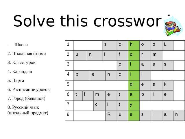 Solve this crossword Школа 2. Школьная форма 3. Класс, урок 4. Карандаш 5. Па...