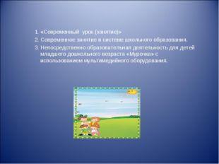 «Современный урок (занятие)» Современное занятие в системе школьного образова