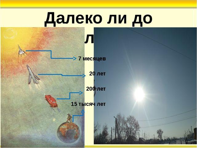 Далеко ли до Солнца? 7 месяцев 20 лет 200 лет 15 тысяч лет