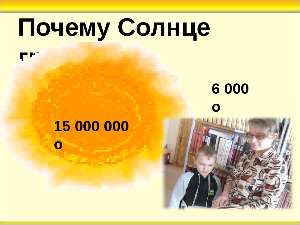 Почему Солнце греет? 15 000 000 о 6 000 о